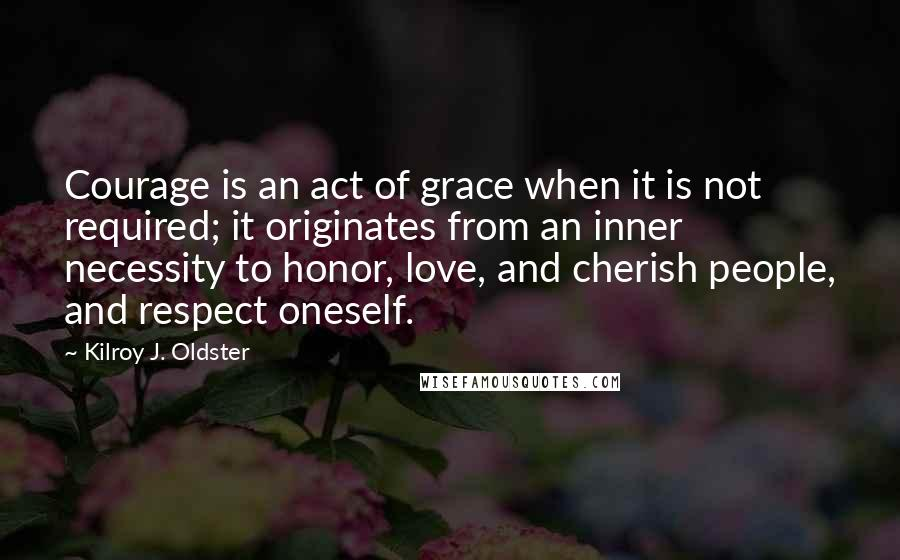 Kilroy J. Oldster quotes: Courage is an act of grace when it is not required; it originates from an inner necessity to honor, love, and cherish people, and respect oneself.
