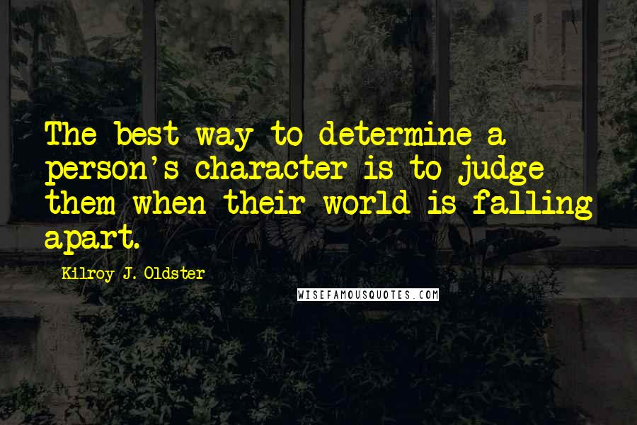 Kilroy J. Oldster quotes: The best way to determine a person's character is to judge them when their world is falling apart.