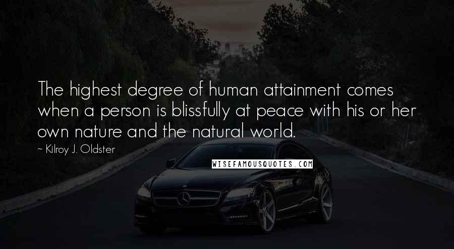 Kilroy J. Oldster quotes: The highest degree of human attainment comes when a person is blissfully at peace with his or her own nature and the natural world.