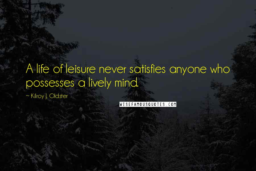 Kilroy J. Oldster quotes: A life of leisure never satisfies anyone who possesses a lively mind.