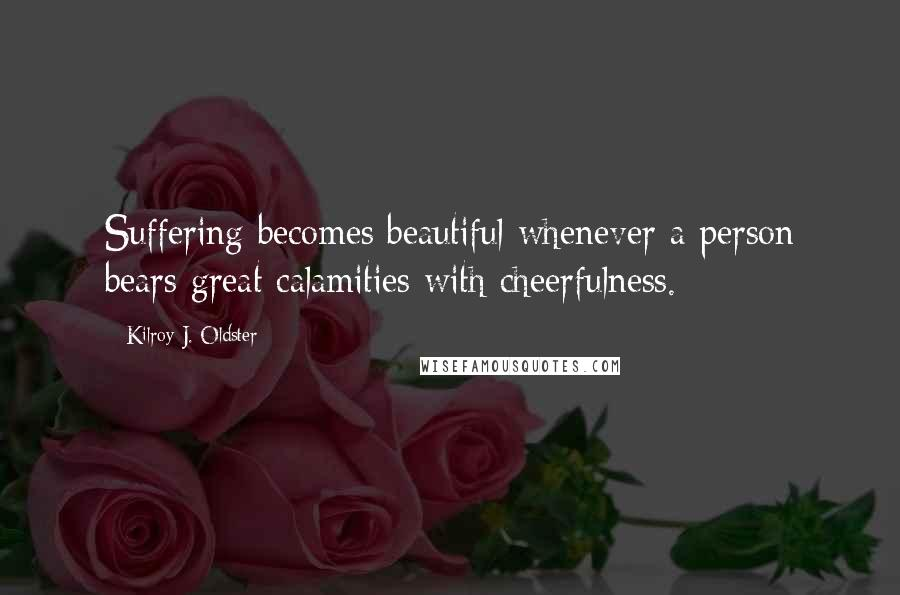 Kilroy J. Oldster quotes: Suffering becomes beautiful whenever a person bears great calamities with cheerfulness.