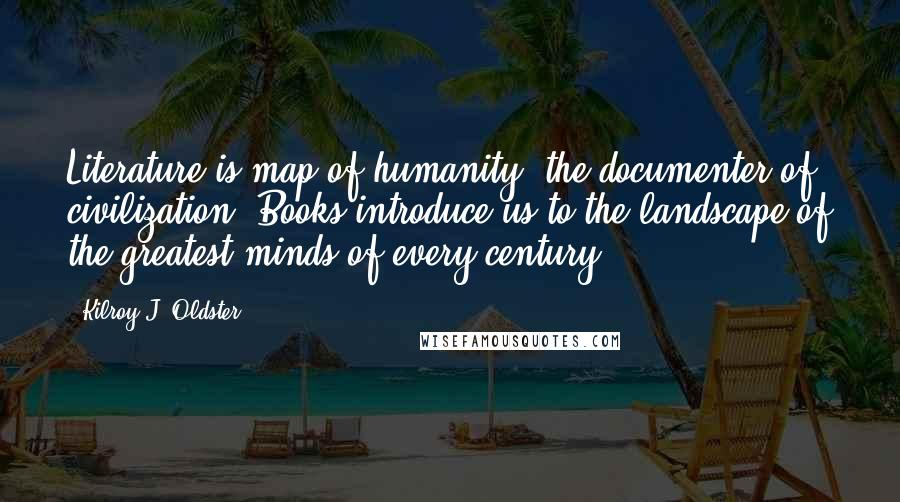 Kilroy J. Oldster quotes: Literature is map of humanity, the documenter of civilization. Books introduce us to the landscape of the greatest minds of every century.