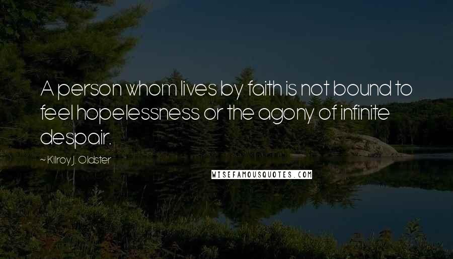 Kilroy J. Oldster quotes: A person whom lives by faith is not bound to feel hopelessness or the agony of infinite despair.