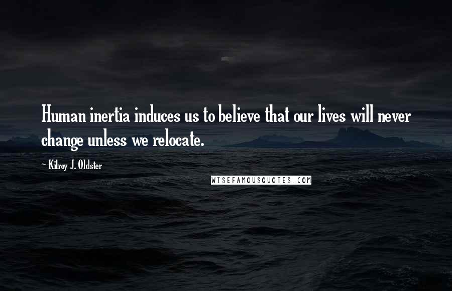 Kilroy J. Oldster quotes: Human inertia induces us to believe that our lives will never change unless we relocate.