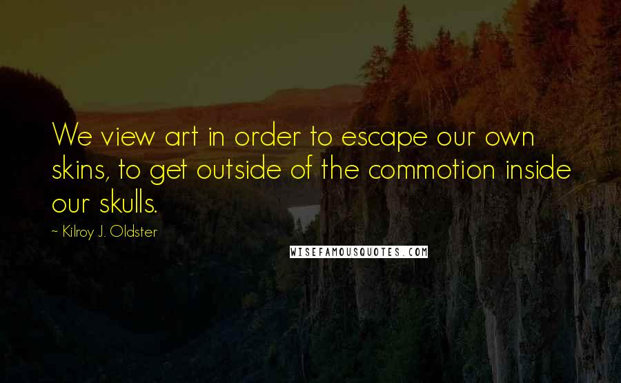 Kilroy J. Oldster quotes: We view art in order to escape our own skins, to get outside of the commotion inside our skulls.
