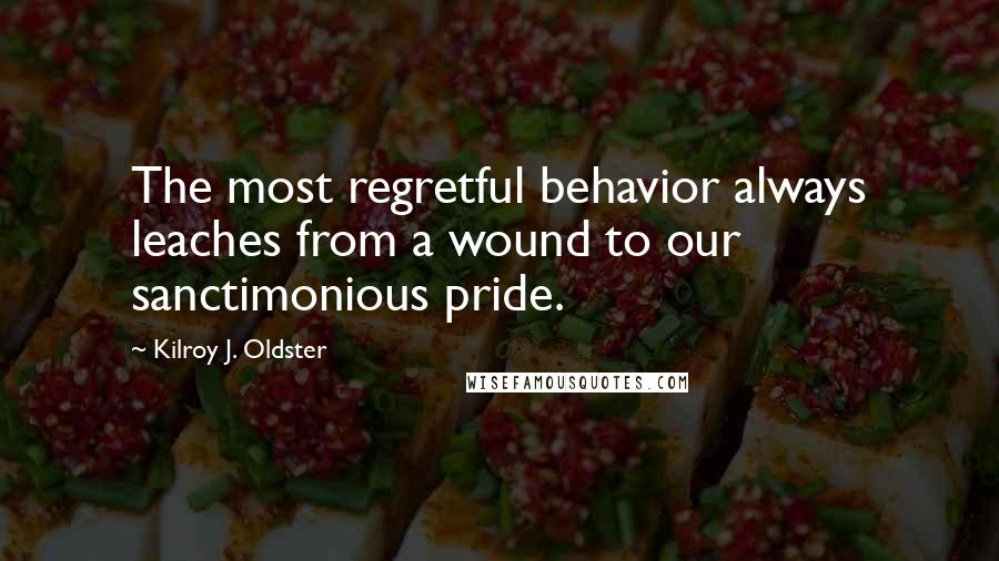 Kilroy J. Oldster quotes: The most regretful behavior always leaches from a wound to our sanctimonious pride.