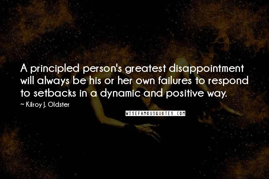 Kilroy J. Oldster quotes: A principled person's greatest disappointment will always be his or her own failures to respond to setbacks in a dynamic and positive way.