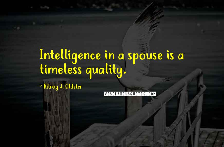 Kilroy J. Oldster quotes: Intelligence in a spouse is a timeless quality.