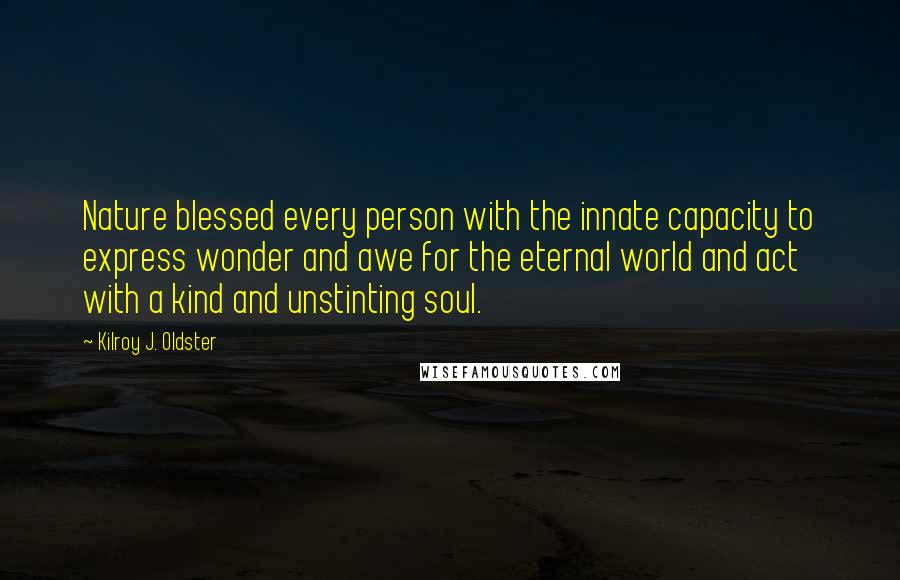 Kilroy J. Oldster quotes: Nature blessed every person with the innate capacity to express wonder and awe for the eternal world and act with a kind and unstinting soul.