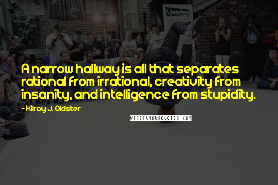 Kilroy J. Oldster quotes: A narrow hallway is all that separates rational from irrational, creativity from insanity, and intelligence from stupidity.
