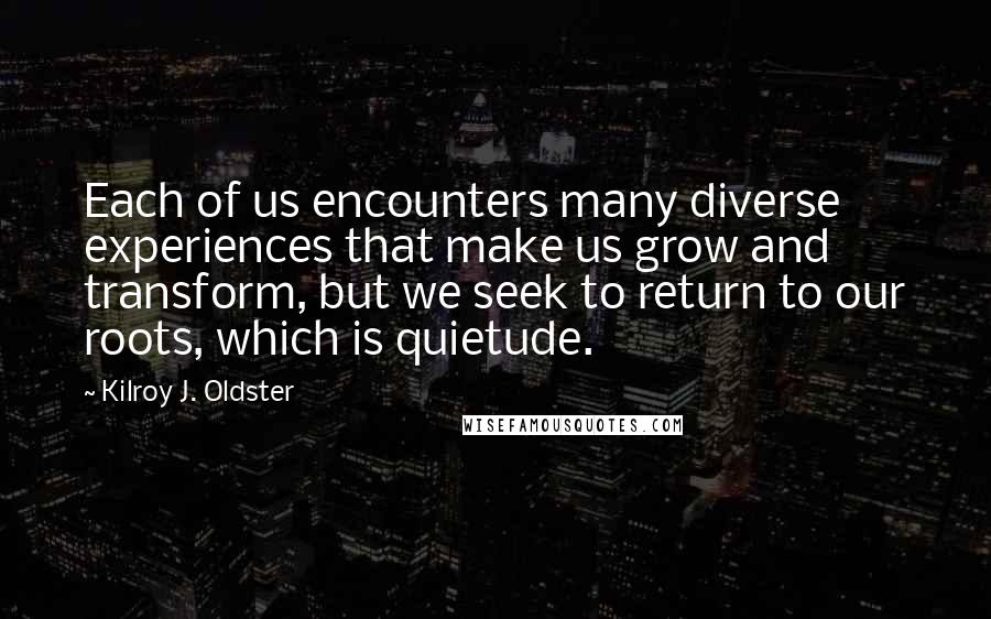 Kilroy J. Oldster quotes: Each of us encounters many diverse experiences that make us grow and transform, but we seek to return to our roots, which is quietude.