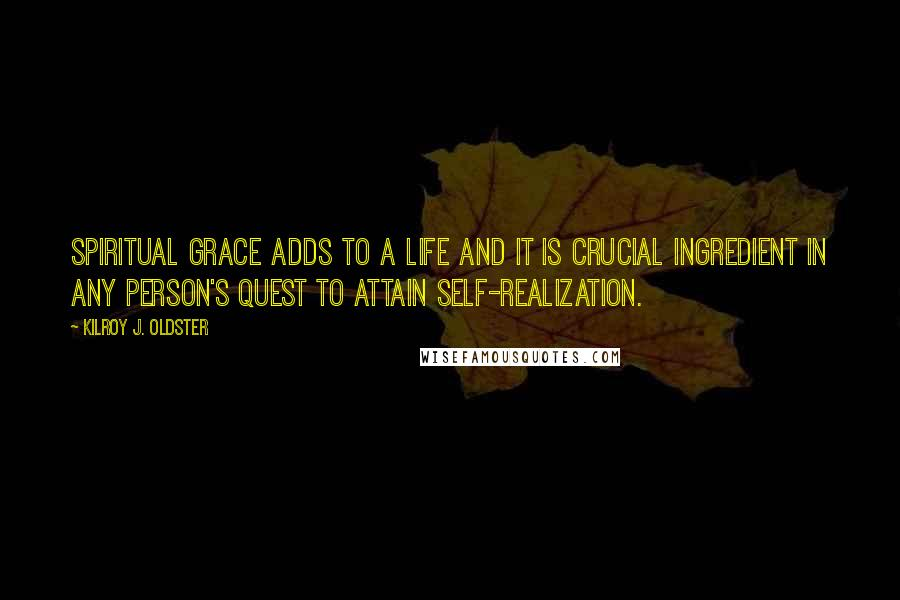 Kilroy J. Oldster quotes: Spiritual grace adds to a life and it is crucial ingredient in any person's quest to attain self-realization.