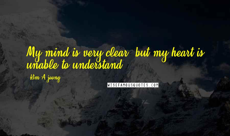 Kim A-joong quotes: My mind is very clear, but my heart is unable to understand.