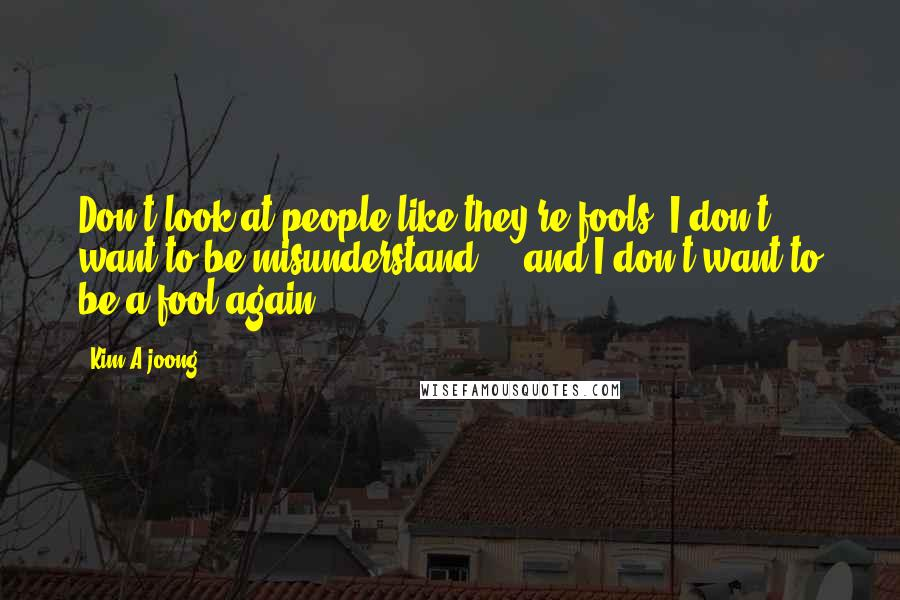 Kim A-joong quotes: Don't look at people like they're fools. I don't want to be misunderstand ... and I don't want to be a fool again.