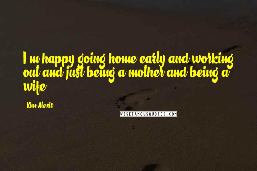 Kim Alexis quotes: I'm happy going home early and working out and just being a mother and being a wife.