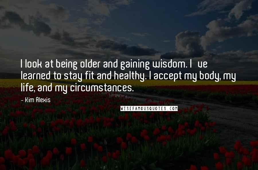 Kim Alexis quotes: I look at being older and gaining wisdom. I've learned to stay fit and healthy. I accept my body, my life, and my circumstances.