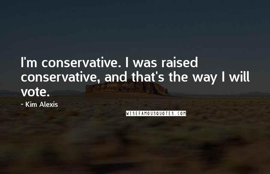 Kim Alexis quotes: I'm conservative. I was raised conservative, and that's the way I will vote.
