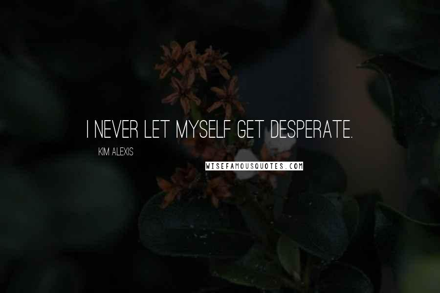Kim Alexis quotes: I never let myself get desperate.