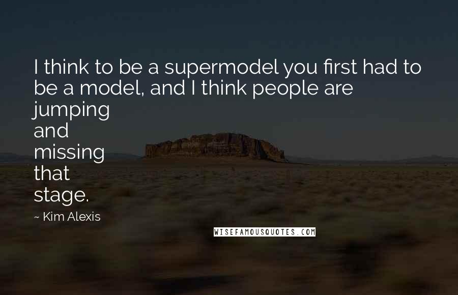 Kim Alexis quotes: I think to be a supermodel you first had to be a model, and I think people are jumping and missing that stage.