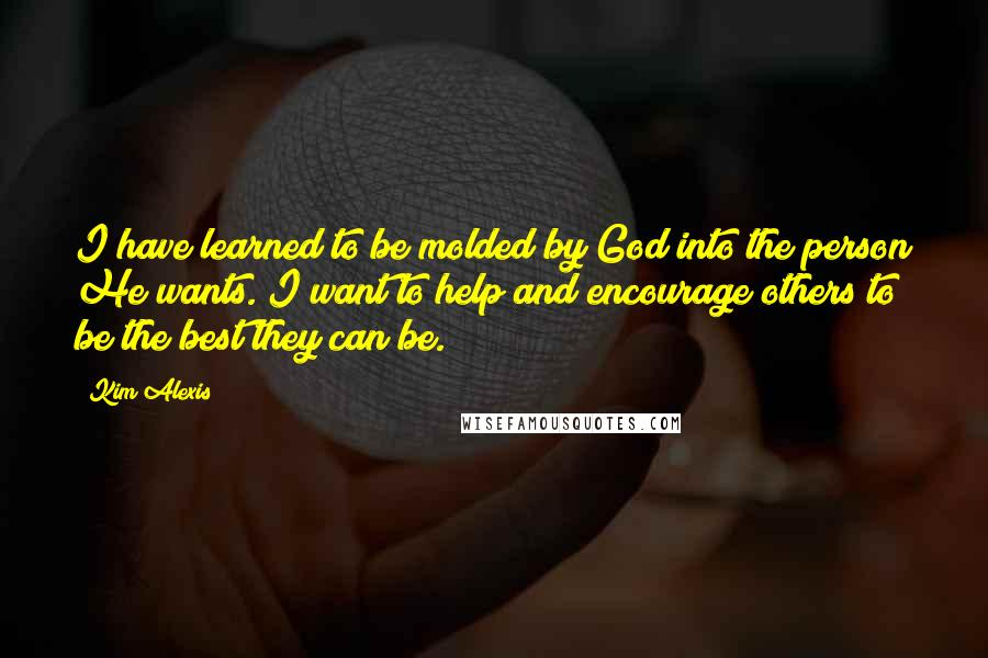 Kim Alexis quotes: I have learned to be molded by God into the person He wants. I want to help and encourage others to be the best they can be.