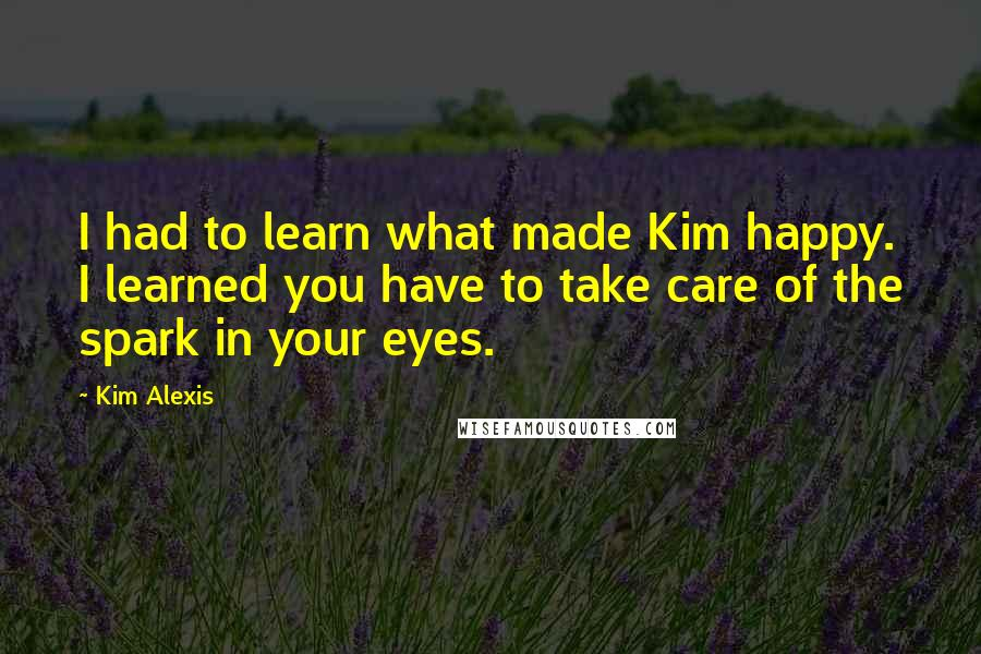 Kim Alexis quotes: I had to learn what made Kim happy. I learned you have to take care of the spark in your eyes.