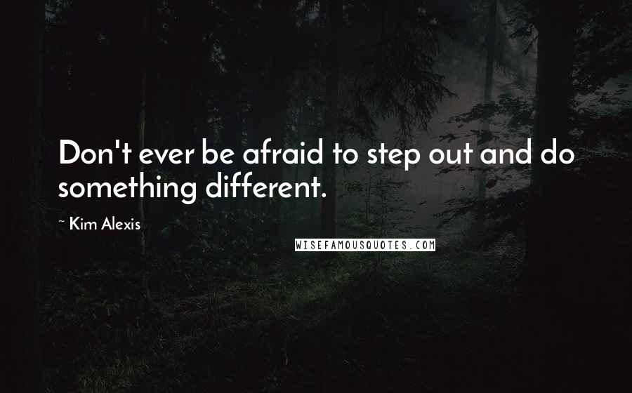 Kim Alexis quotes: Don't ever be afraid to step out and do something different.