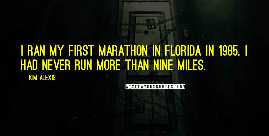Kim Alexis quotes: I ran my first marathon in Florida in 1985. I had never run more than nine miles.