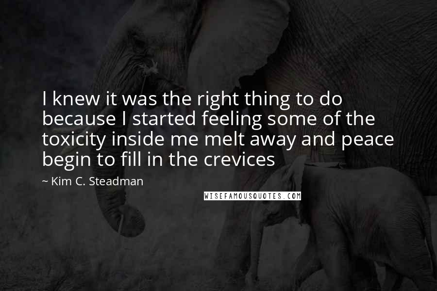 Kim C. Steadman quotes: I knew it was the right thing to do because I started feeling some of the toxicity inside me melt away and peace begin to fill in the crevices