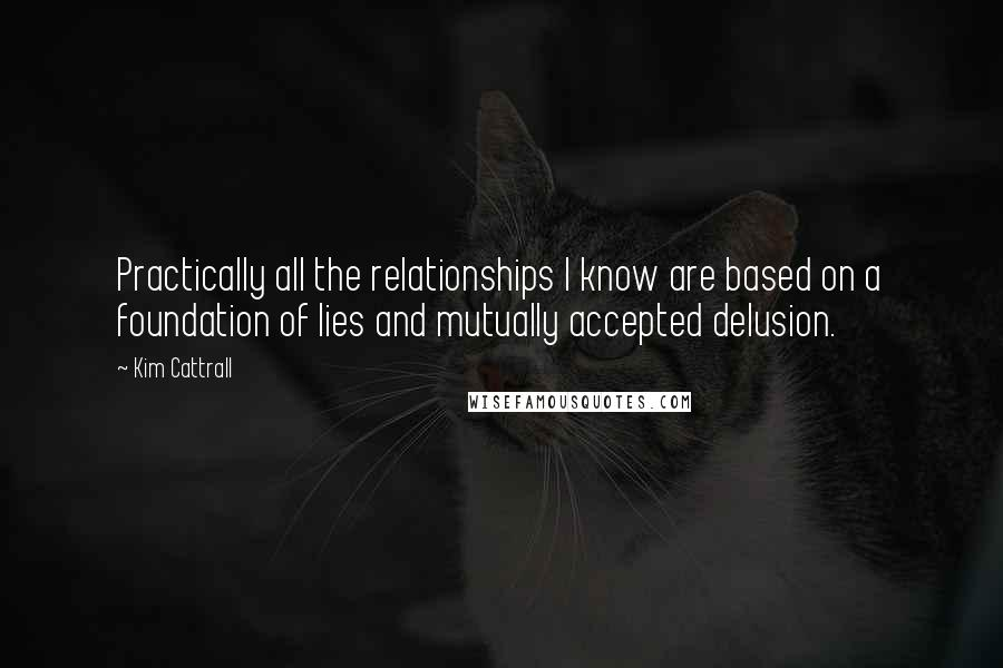 Kim Cattrall quotes: Practically all the relationships I know are based on a foundation of lies and mutually accepted delusion.