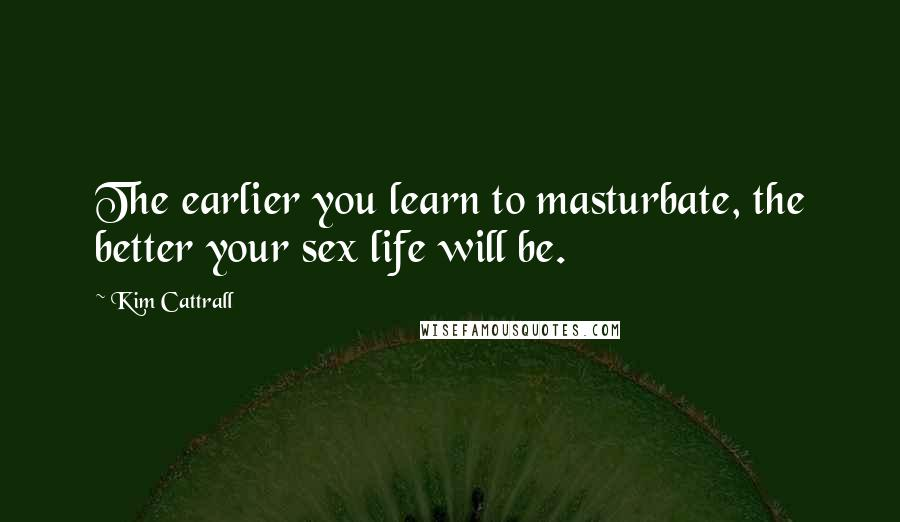 Kim Cattrall quotes: The earlier you learn to masturbate, the better your sex life will be.