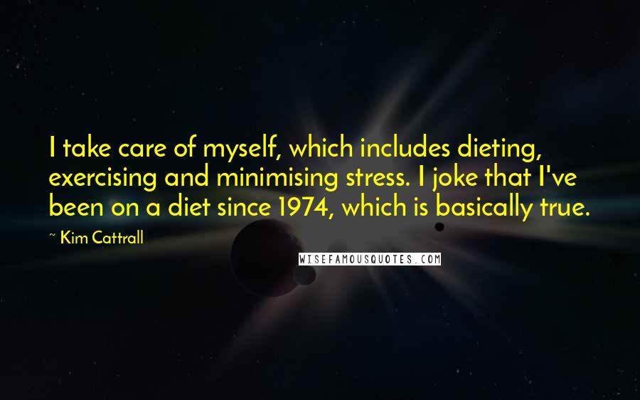 Kim Cattrall quotes: I take care of myself, which includes dieting, exercising and minimising stress. I joke that I've been on a diet since 1974, which is basically true.
