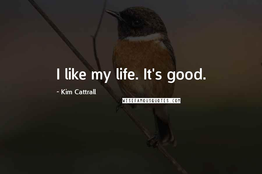 Kim Cattrall quotes: I like my life. It's good.