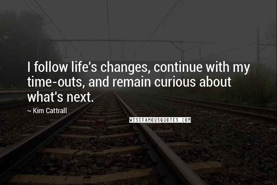Kim Cattrall quotes: I follow life's changes, continue with my time-outs, and remain curious about what's next.