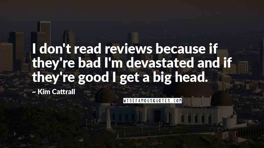 Kim Cattrall quotes: I don't read reviews because if they're bad I'm devastated and if they're good I get a big head.