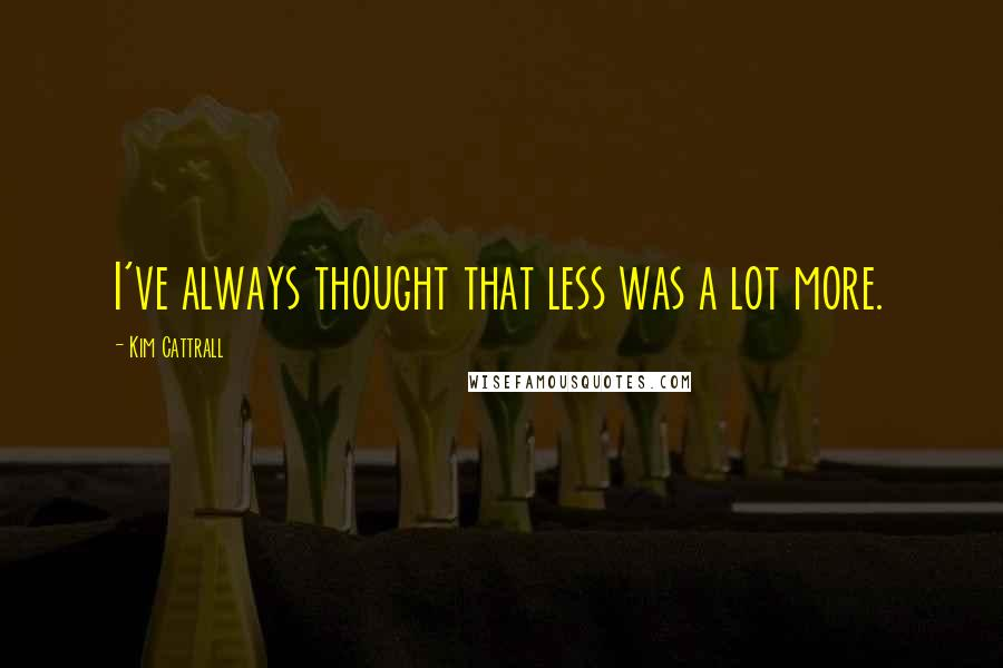 Kim Cattrall quotes: I've always thought that less was a lot more.