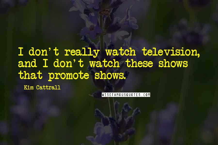 Kim Cattrall quotes: I don't really watch television, and I don't watch these shows that promote shows.