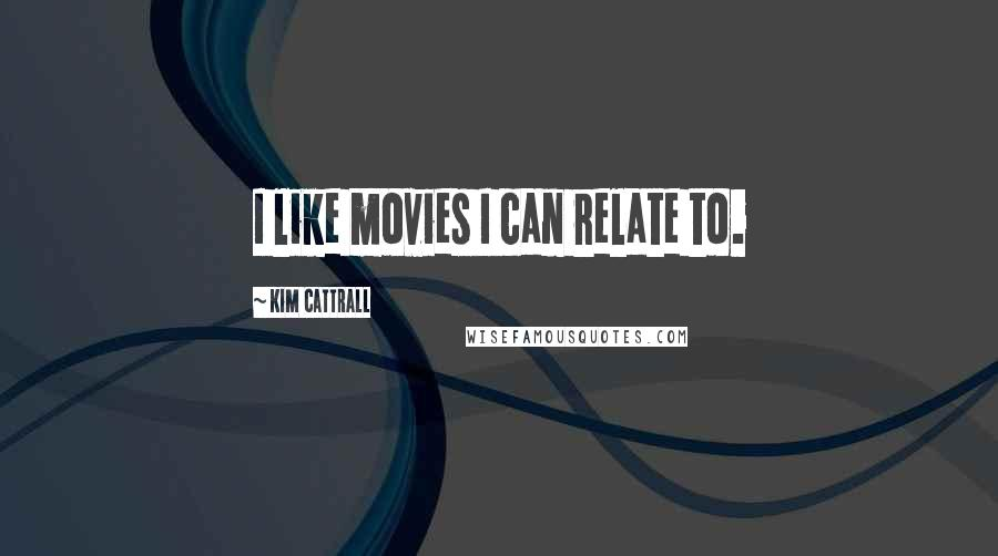 Kim Cattrall quotes: I like movies I can relate to.
