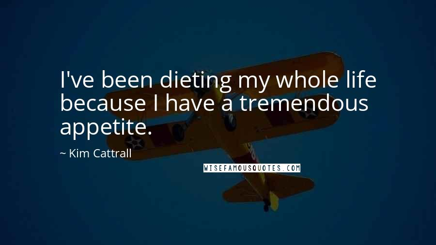 Kim Cattrall quotes: I've been dieting my whole life because I have a tremendous appetite.