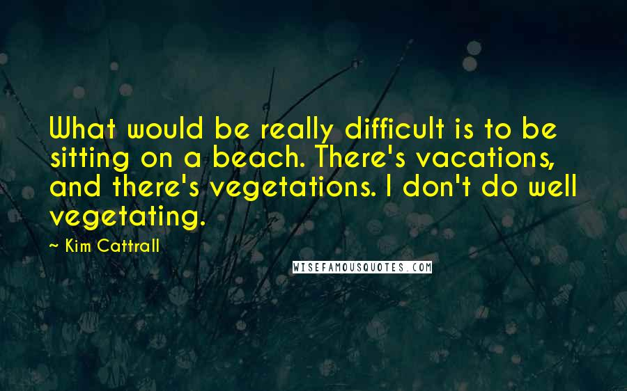 Kim Cattrall quotes: What would be really difficult is to be sitting on a beach. There's vacations, and there's vegetations. I don't do well vegetating.