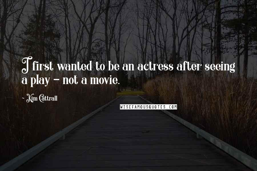 Kim Cattrall quotes: I first wanted to be an actress after seeing a play - not a movie.