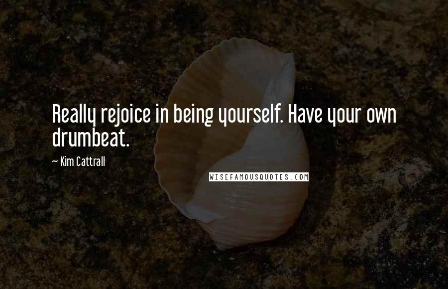 Kim Cattrall quotes: Really rejoice in being yourself. Have your own drumbeat.