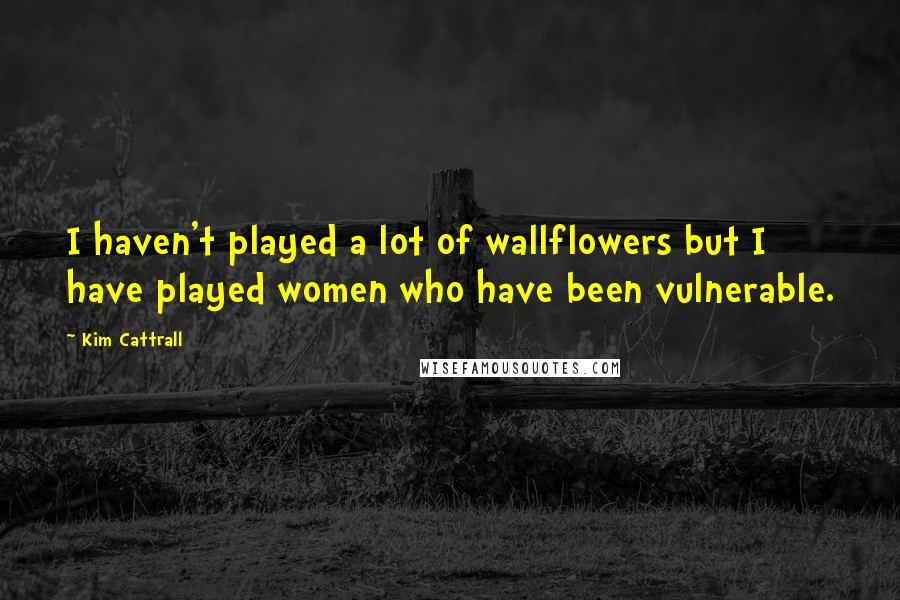 Kim Cattrall quotes: I haven't played a lot of wallflowers but I have played women who have been vulnerable.