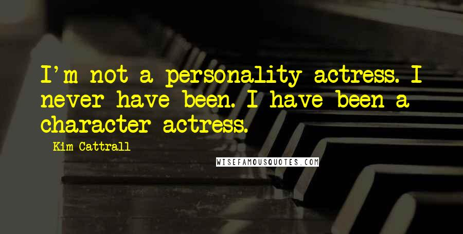 Kim Cattrall quotes: I'm not a personality actress. I never have been. I have been a character actress.