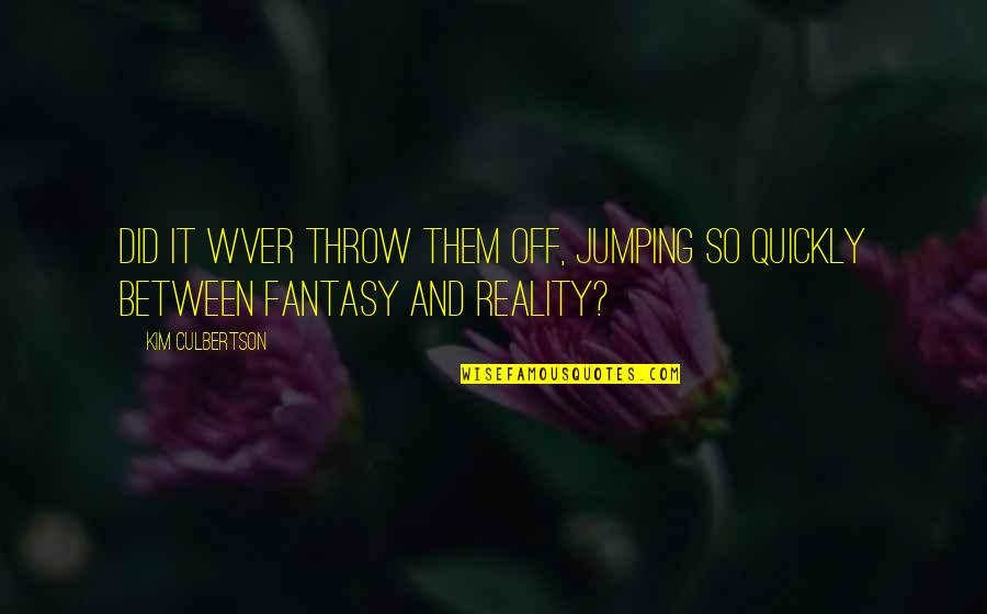 Kim Culbertson Quotes By Kim Culbertson: Did it wver throw them off, jumping so