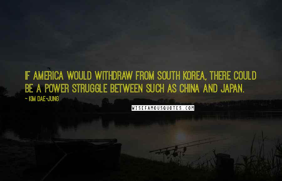 Kim Dae-jung quotes: If America would withdraw from South Korea, there could be a power struggle between such as China and Japan.