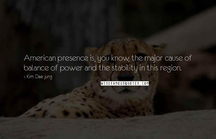 Kim Dae-jung quotes: American presence is, you know, the major cause of balance of power and the stability in this region.