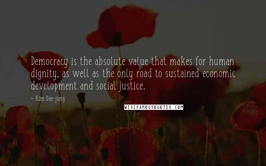 Kim Dae-jung quotes: Democracy is the absolute value that makes for human dignity, as well as the only road to sustained economic development and social justice.