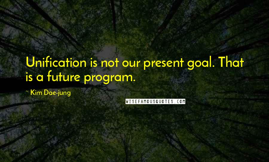 Kim Dae-jung quotes: Unification is not our present goal. That is a future program.