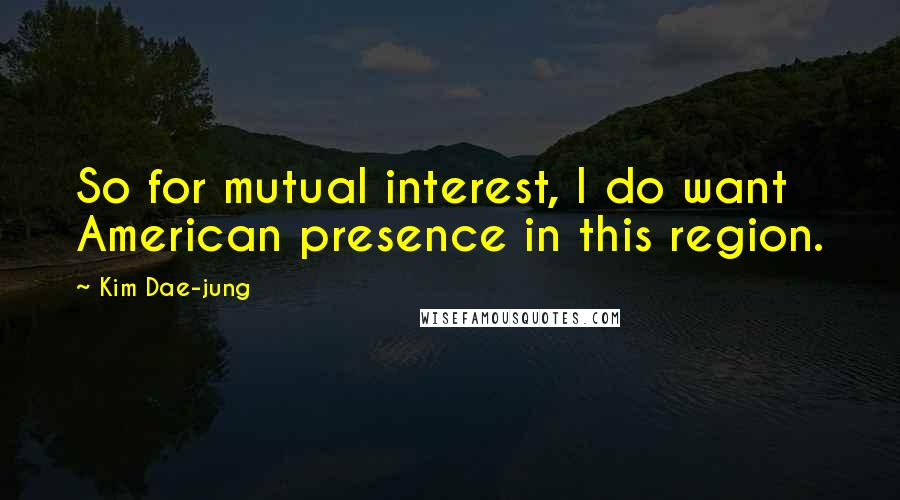 Kim Dae-jung quotes: So for mutual interest, I do want American presence in this region.