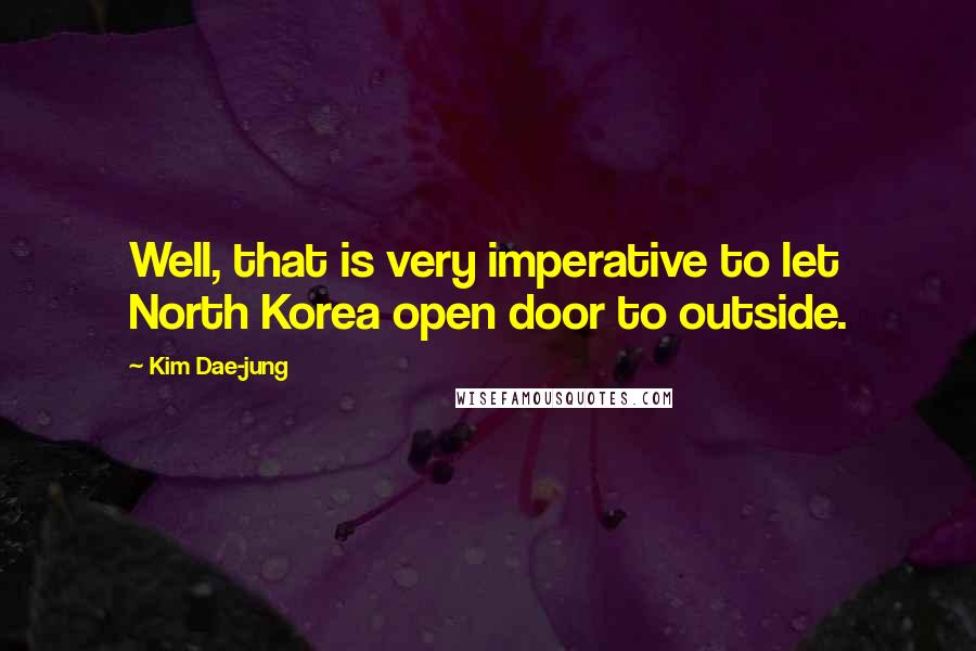Kim Dae-jung quotes: Well, that is very imperative to let North Korea open door to outside.